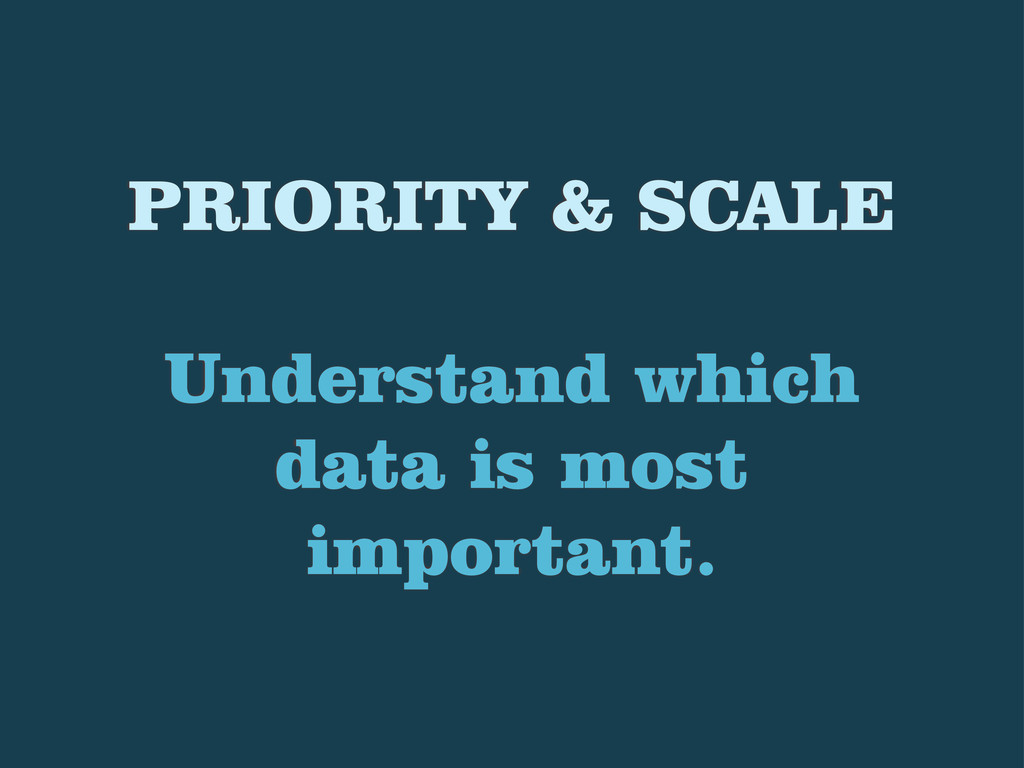 PRIORITY & SCALE Understand which data is most ...