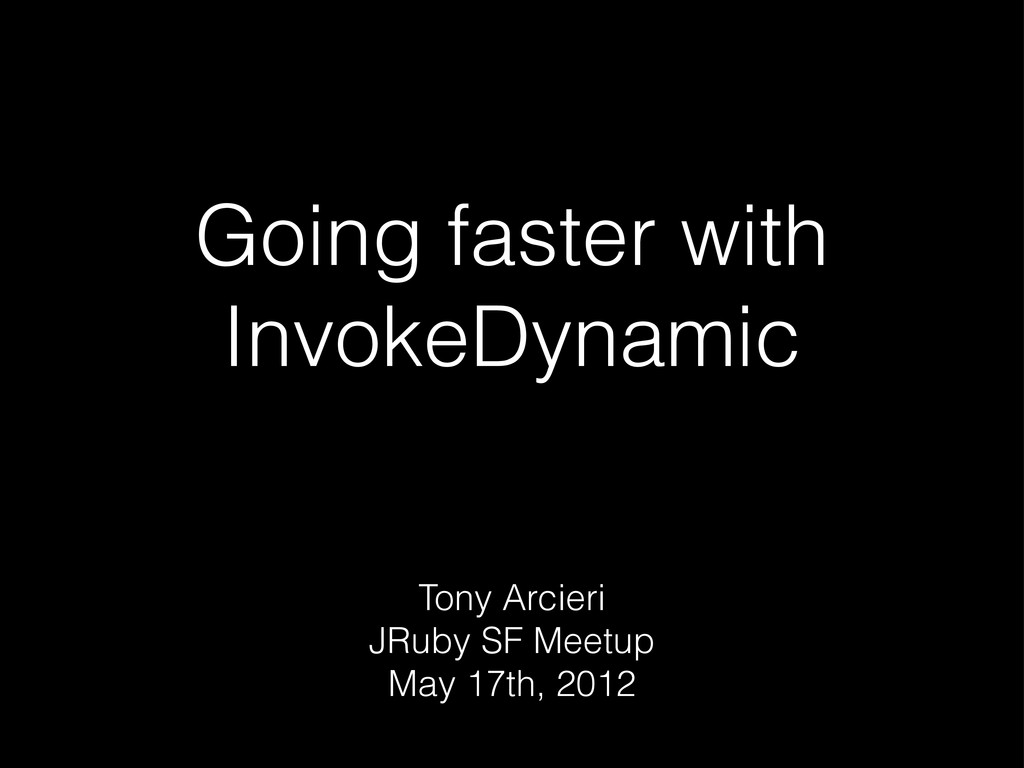 Going faster with InvokeDynamic Tony Arcieri JR...