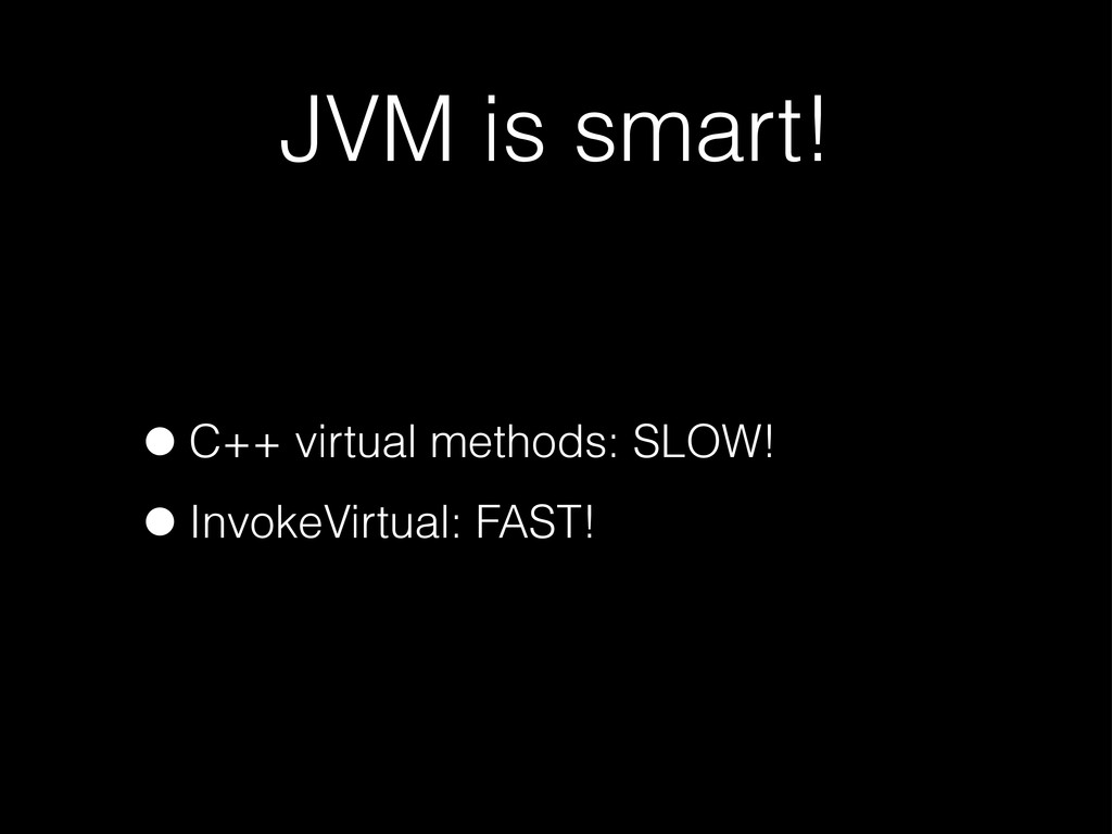 JVM is smart! •C++ virtual methods: SLOW! •Invo...