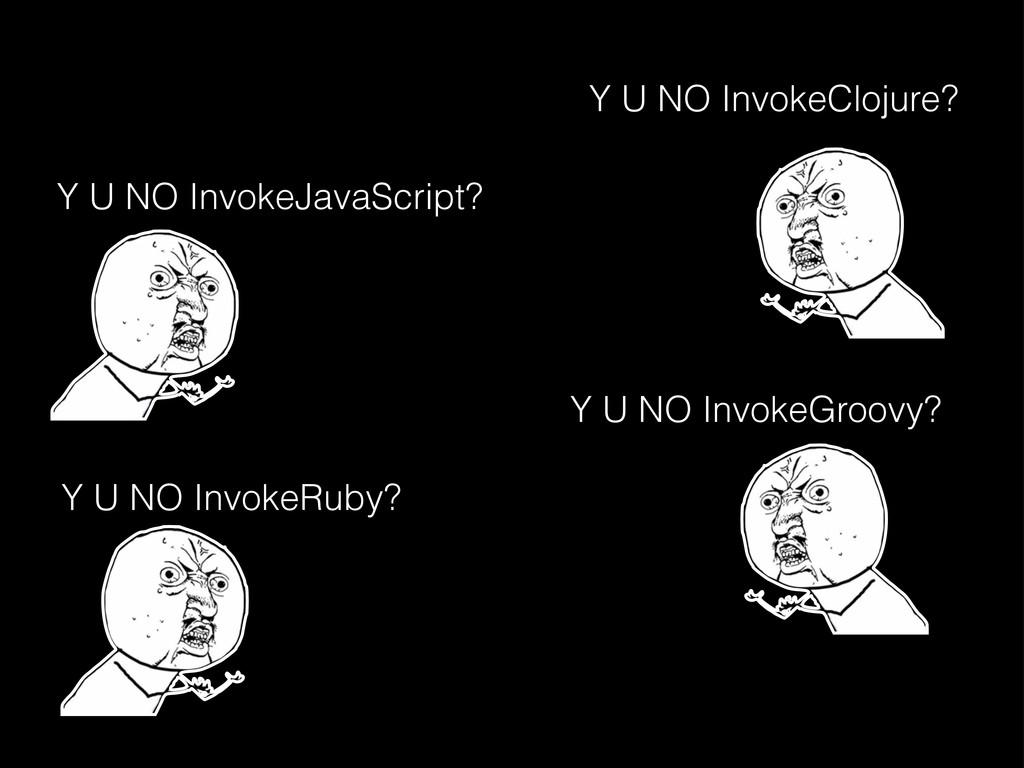 Y U NO InvokeRuby? Y U NO InvokeGroovy? Y U NO ...