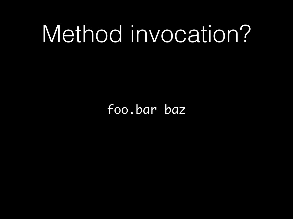 Method invocation? foo.bar baz