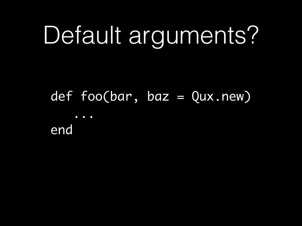 Default arguments? def foo(bar, baz = Qux.new) ...