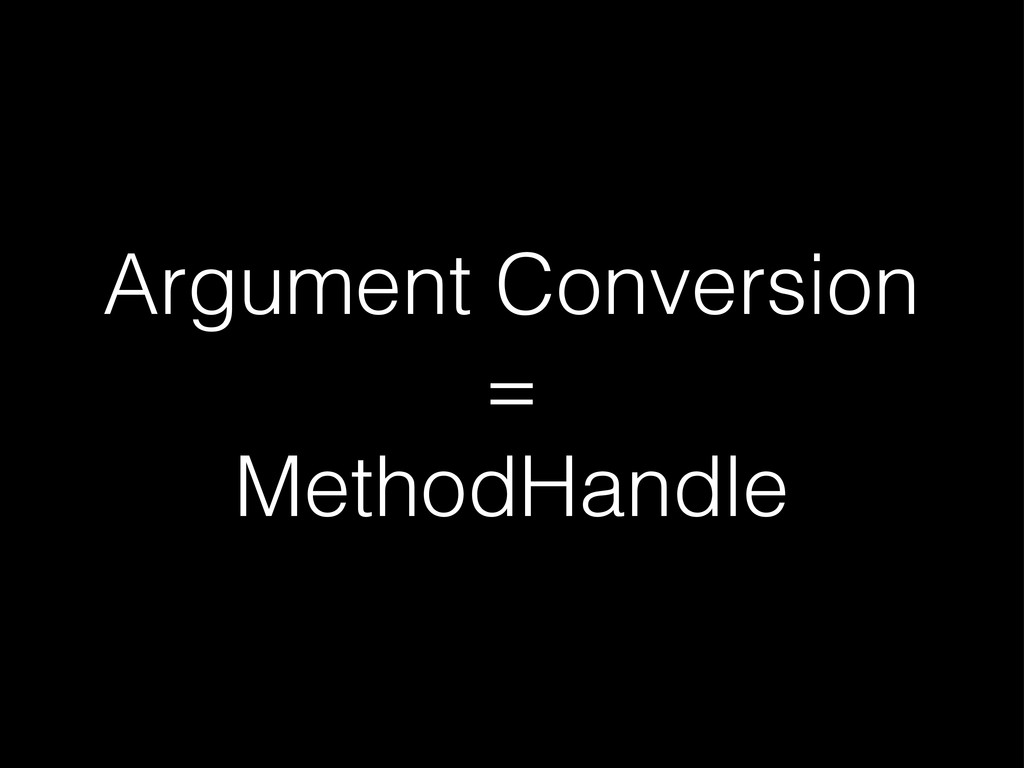 Argument Conversion = MethodHandle