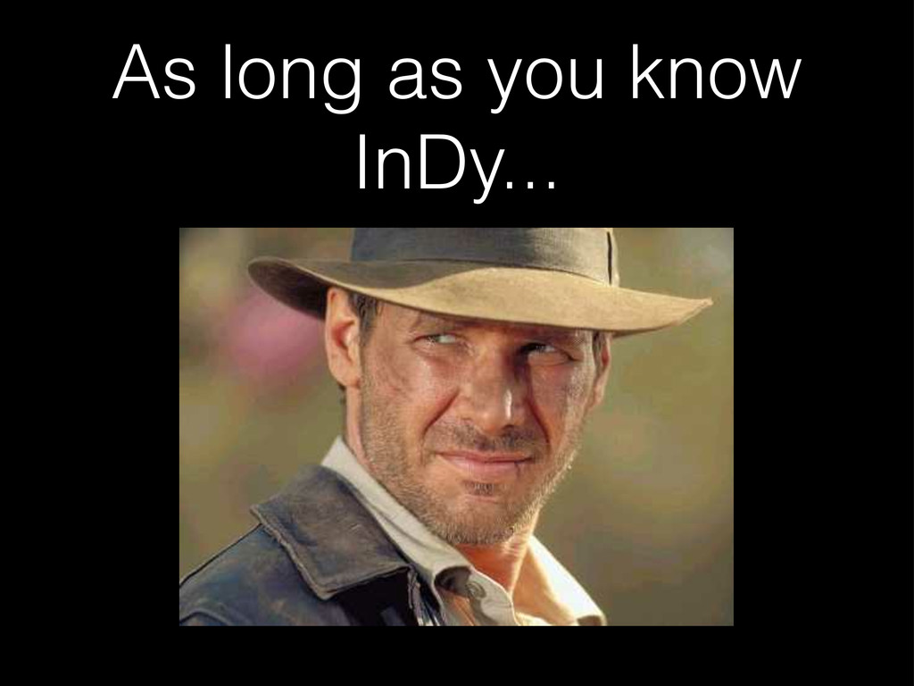 As long as you know InDy...