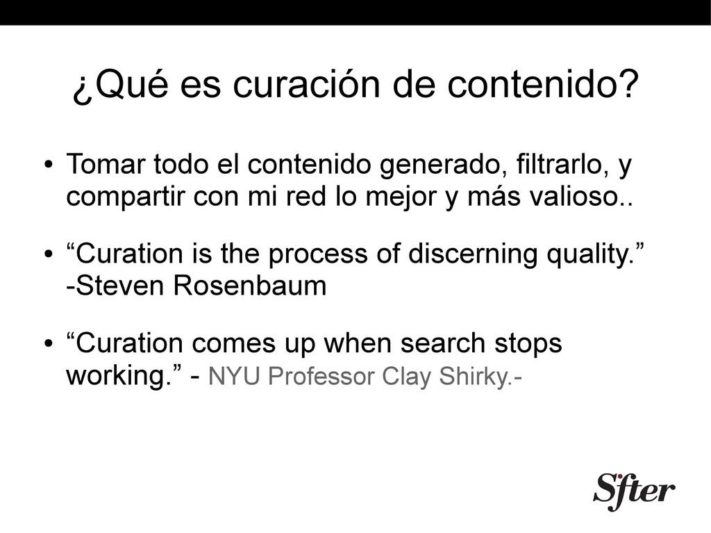 ¿Qué es curación de contenido? ● Tomar todo el ...