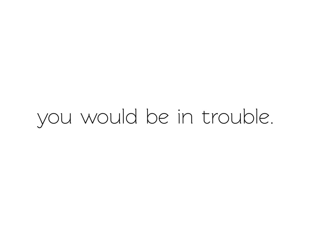 you would be in trouble.