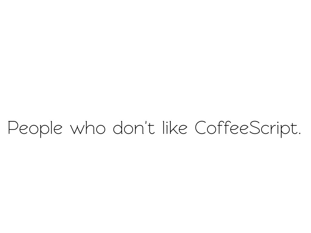People who don't like CoffeeScript.