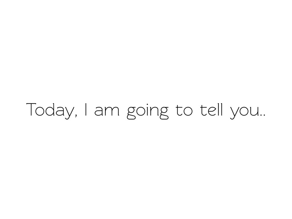 Today, I am going o ell you..