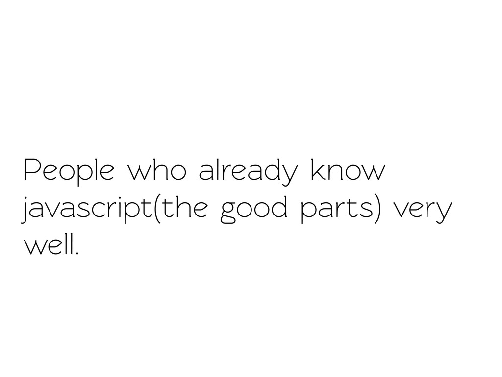 People who already know javascript(the good par...