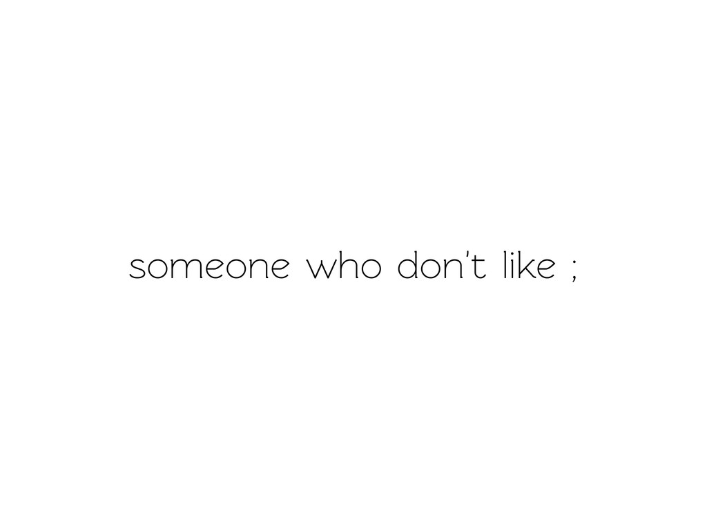 someone who don't like ;