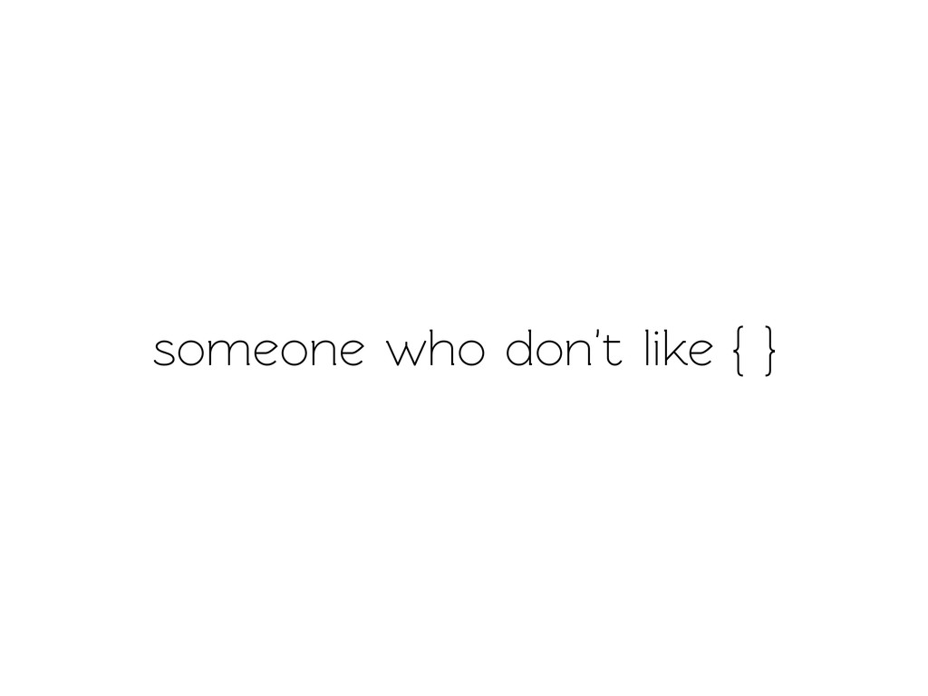 someone who don't like { }