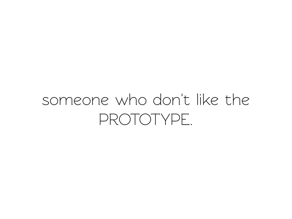 someone who don't like the PROTOTYPE.