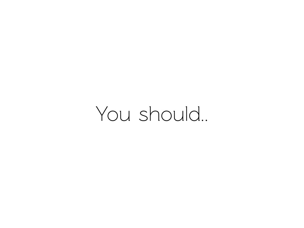 You should..