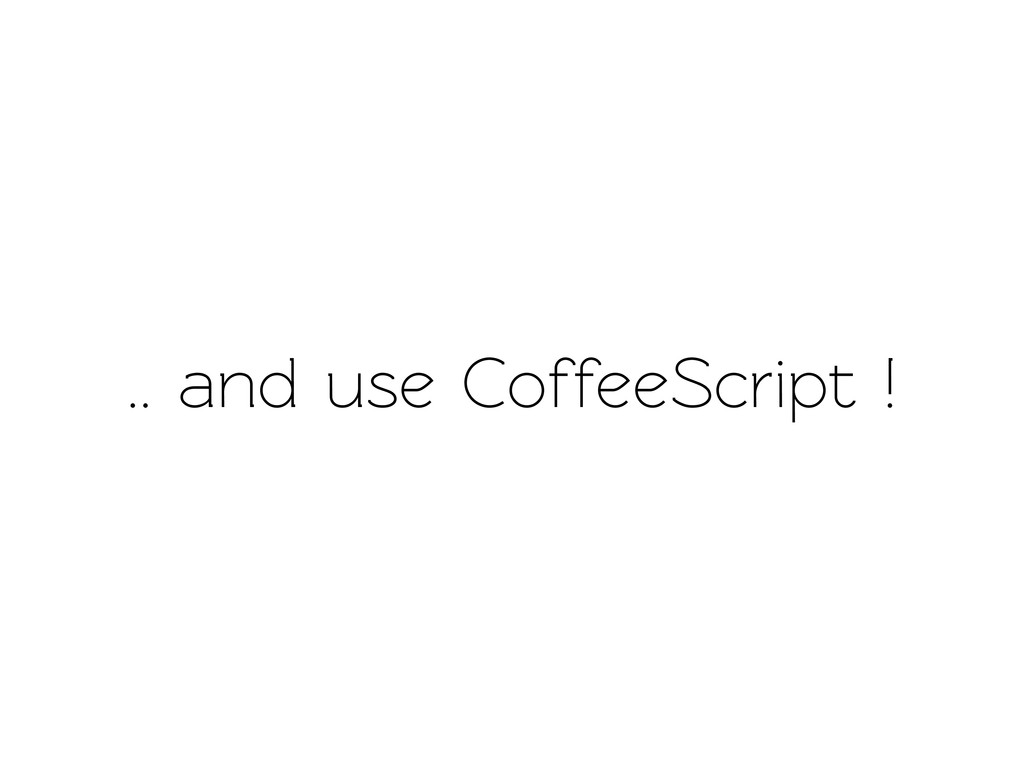 .. and use CoffeeScript !