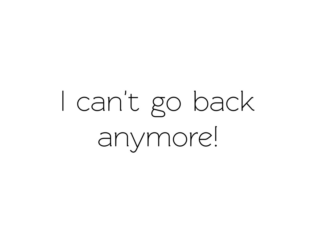 I can't go back anymore!