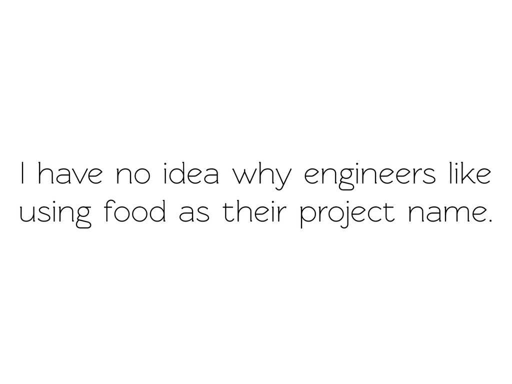 I have no idea why engineers like using food as...