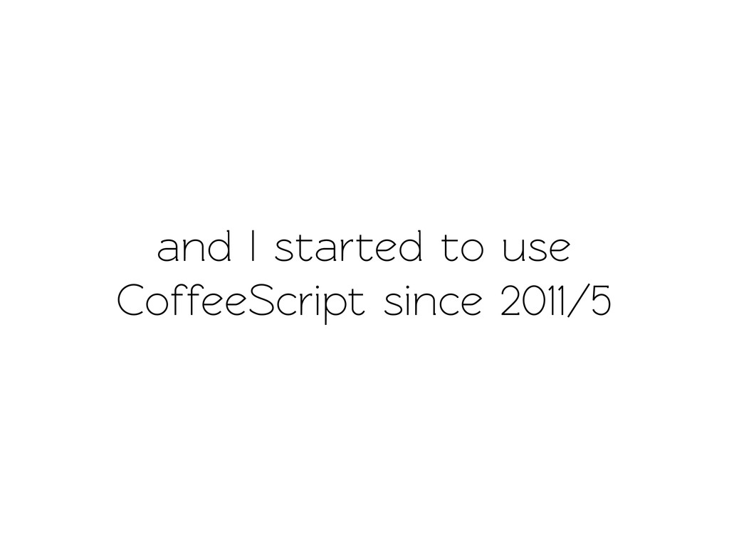 and I sared o use CoffeeScript since 2011/5