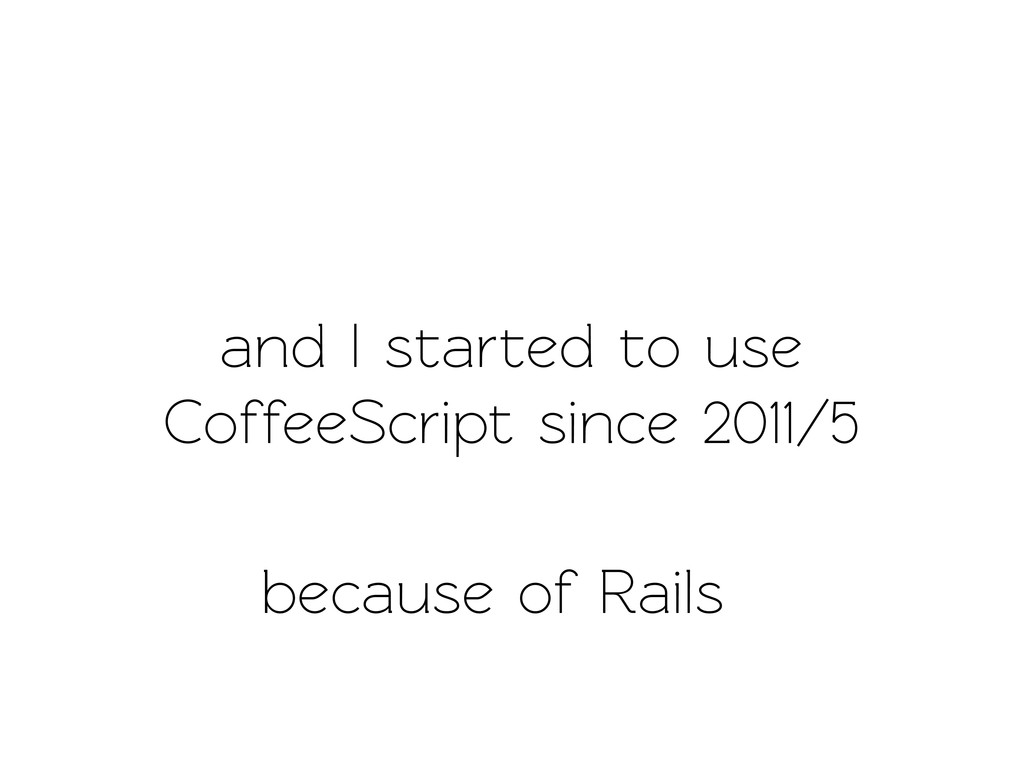 and I sared o use CoffeeScript since 2011/5 ...