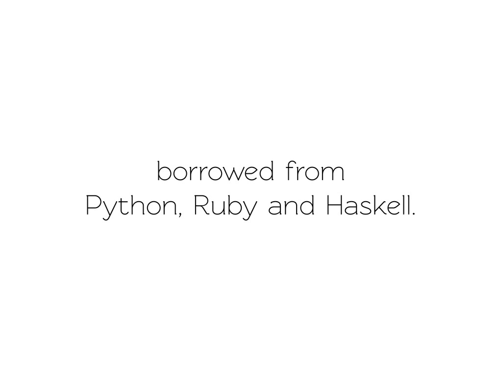 borrowed from Python, Ruby and Haskell.