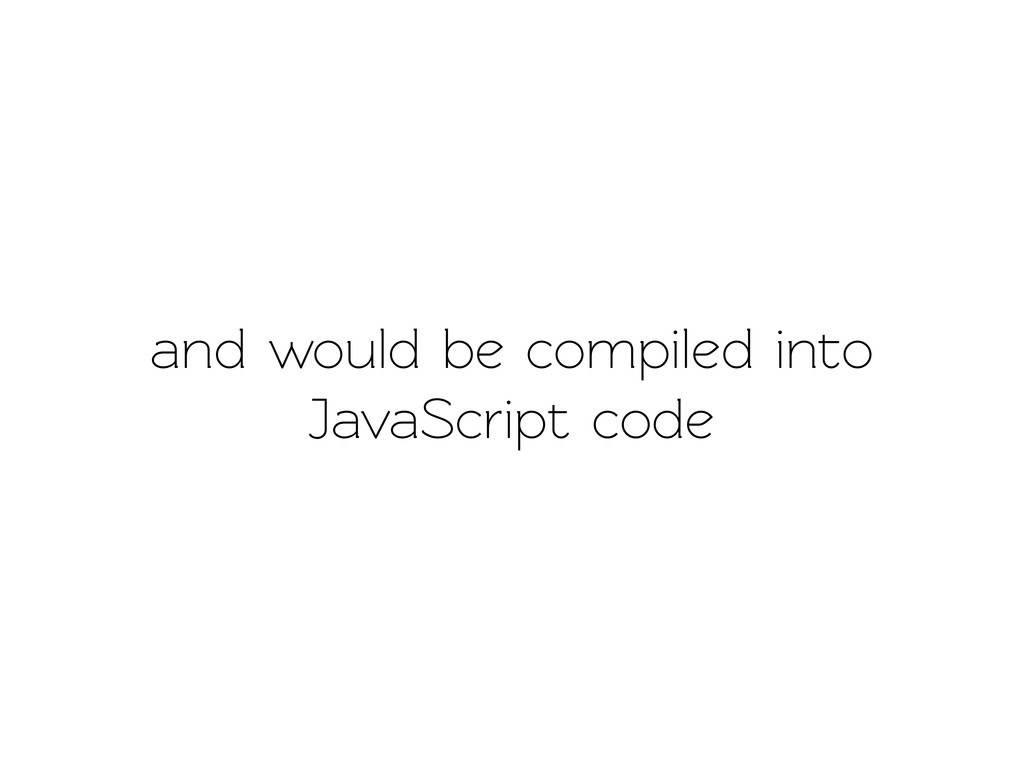 and would be compiled ino JavaScript code