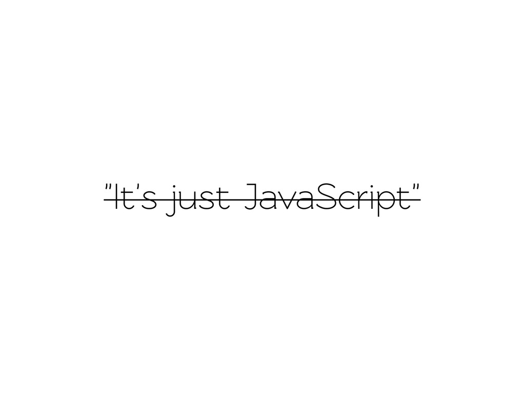 """It's just JavaScript"""