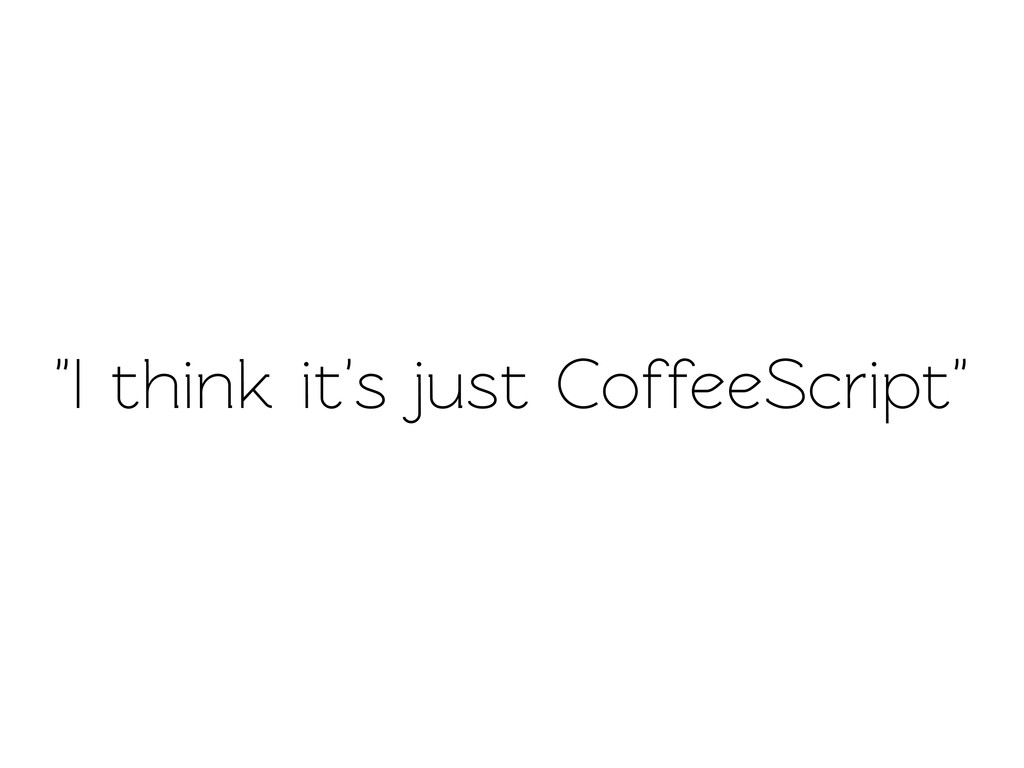 """I think it's just CoffeeScript"""