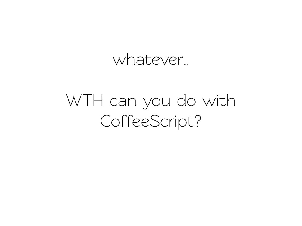 whaever.. WTH can you do with CoffeeScript?