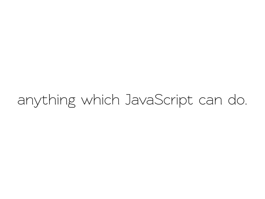 anything which JavaScript can do.