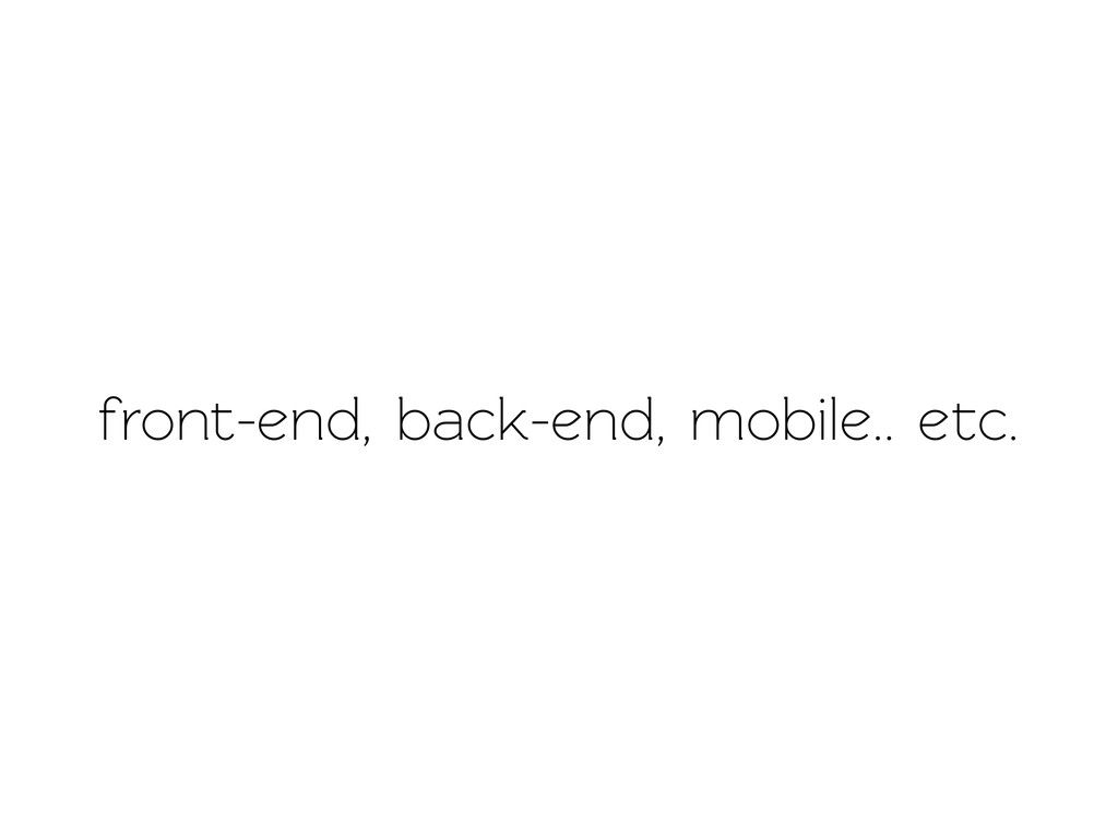 front-end, back-end, mobile.. ec.