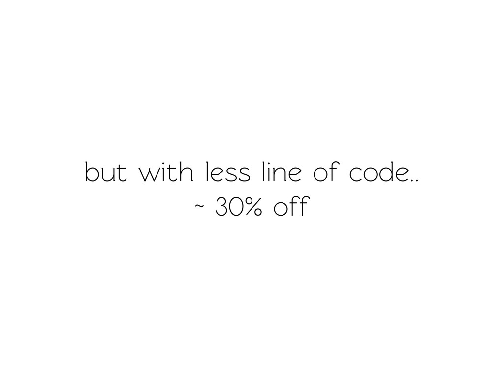 but with less line of code.. ~ 30% off