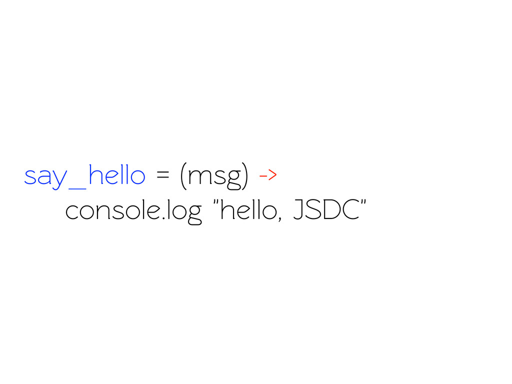 "say_hello = (msg) -> console.log ""hello, JSDC"""