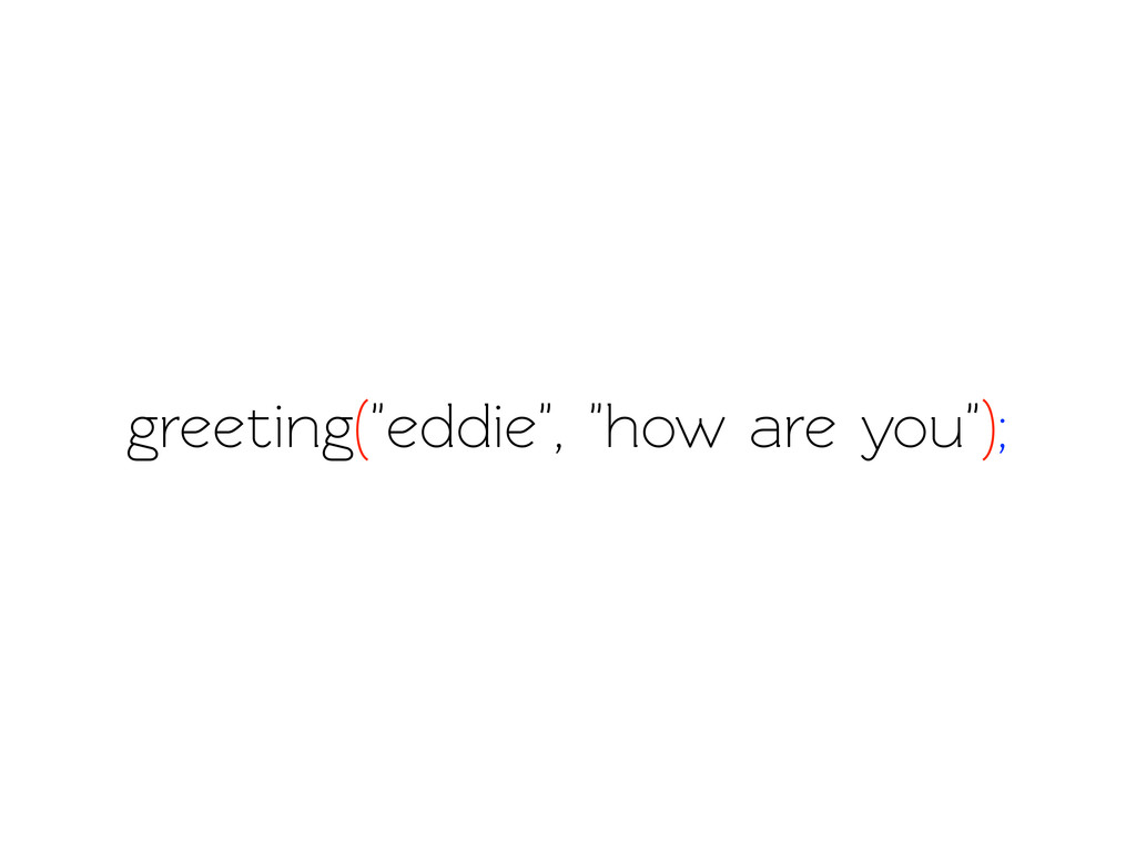 "greeting(""eddie"", ""how are you"");"