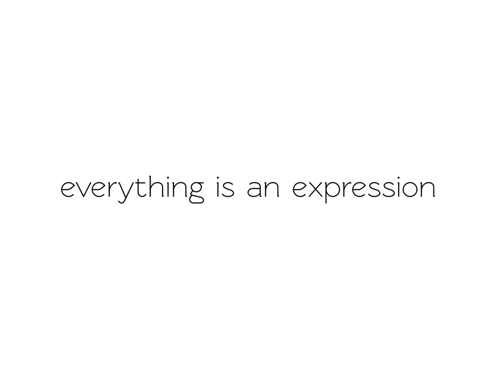 everything is an expression