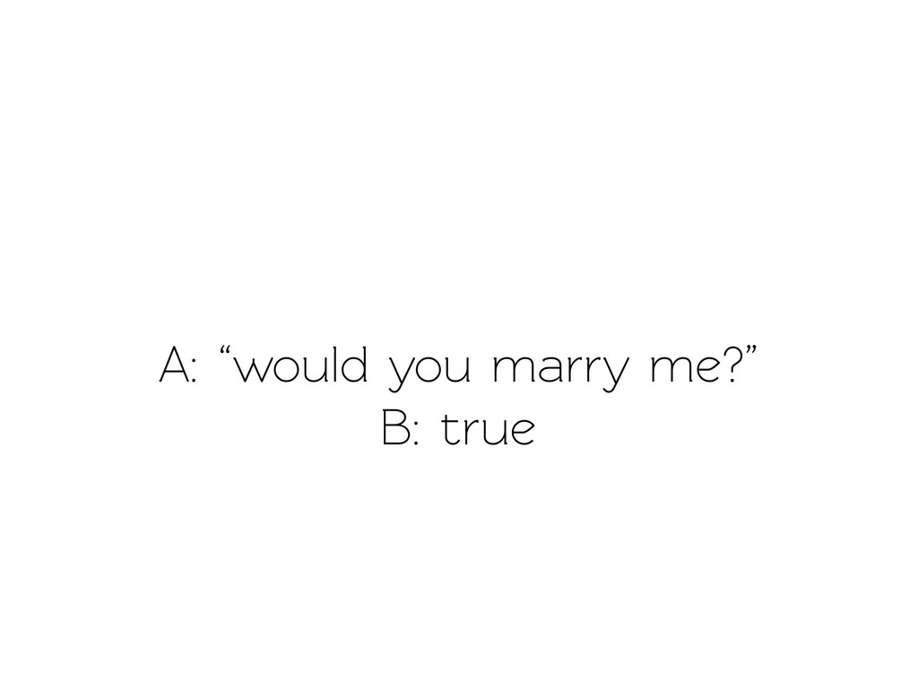 "A: ""would you marry me?"" B: true"