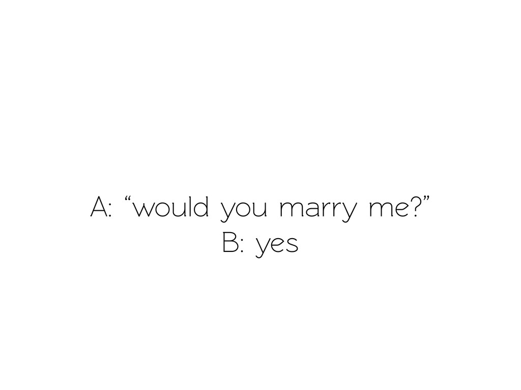 "A: ""would you marry me?"" B: yes"
