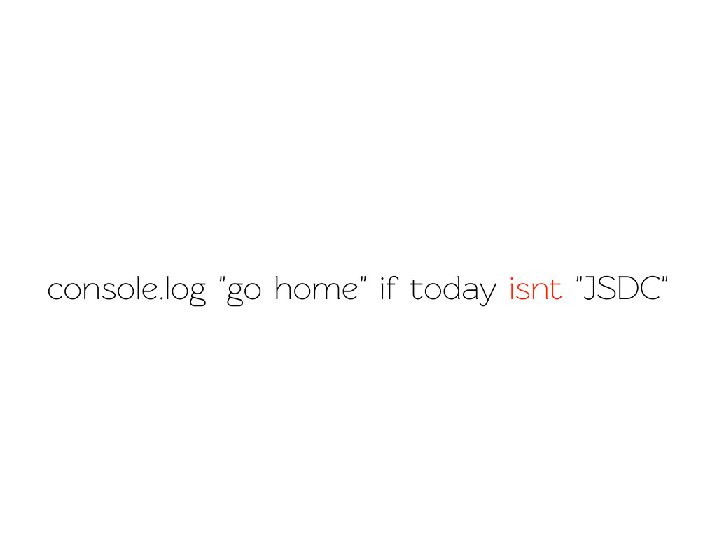 """console.log """"go home"""" if oday isnt """"JSDC"""""""