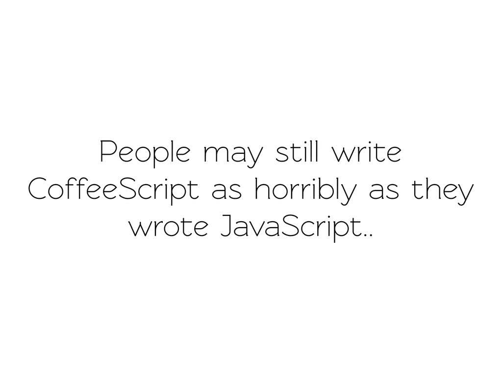 People may still wrie CoffeeScript as horribly...