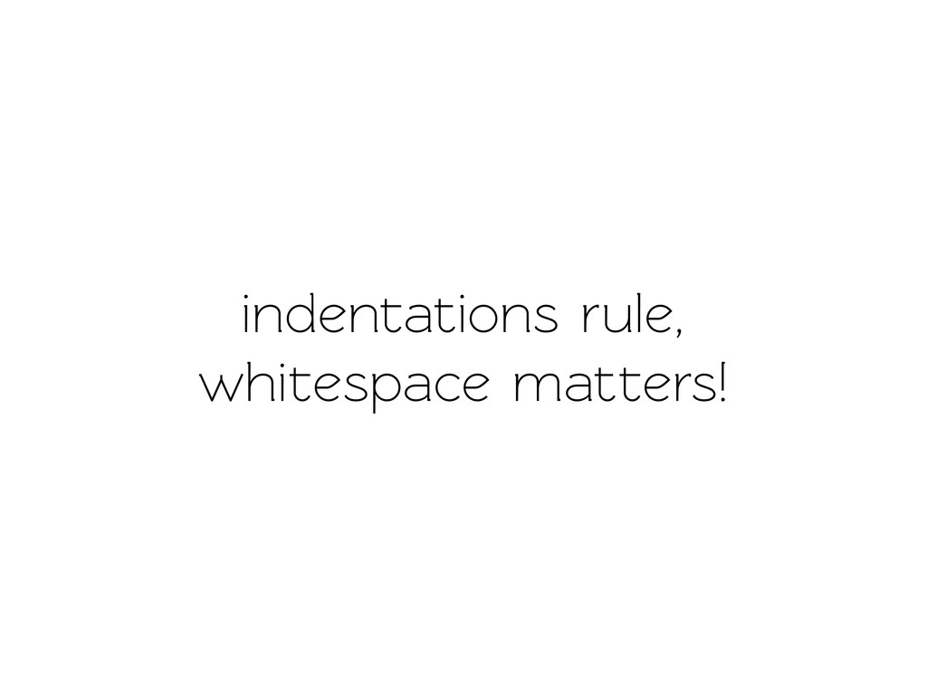 indenations rule, whiespace maters!
