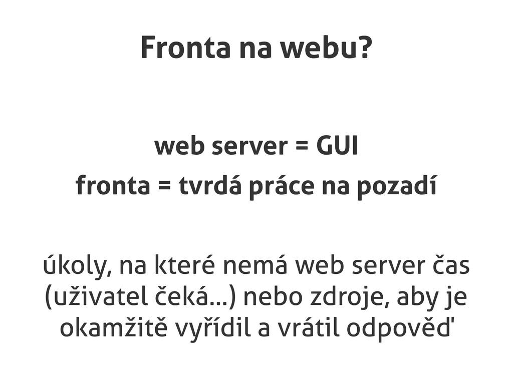 Fronta na webu? web server = GUI fronta = tvrdá...