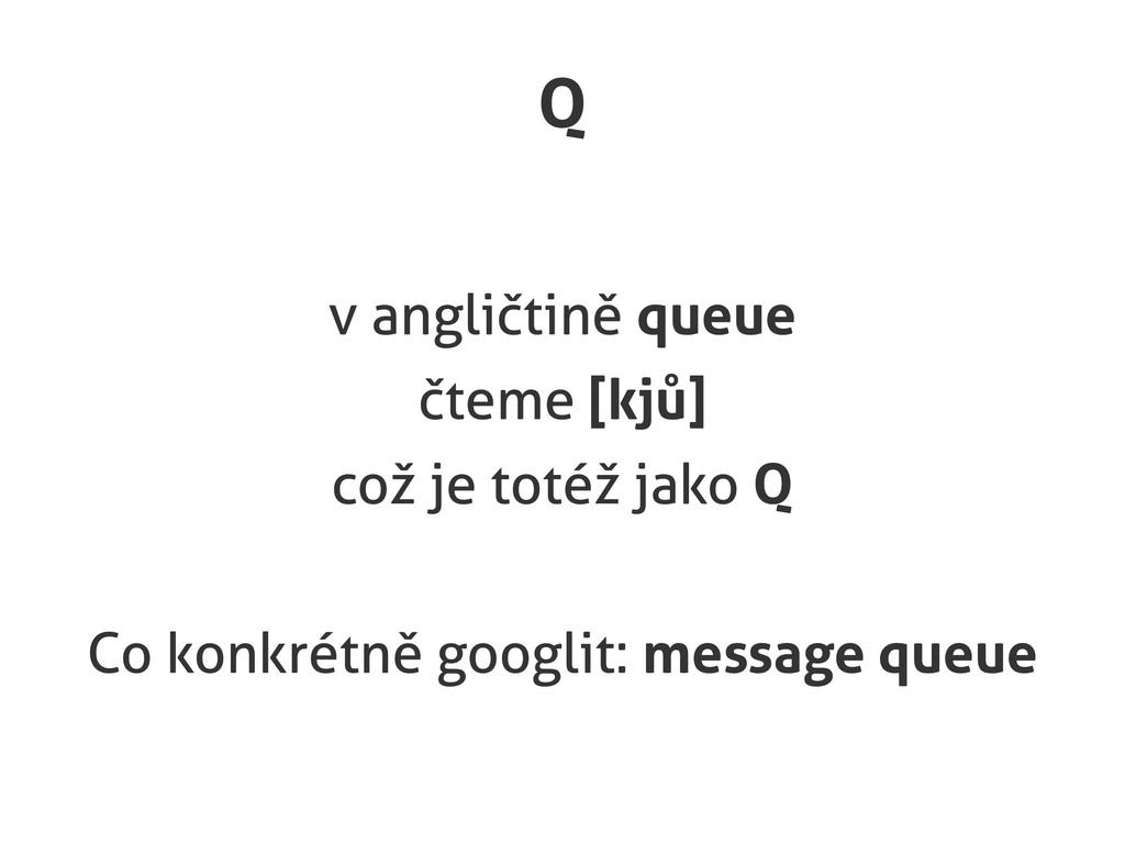 Q v angličtině queue čteme [kjů] což je totéž j...