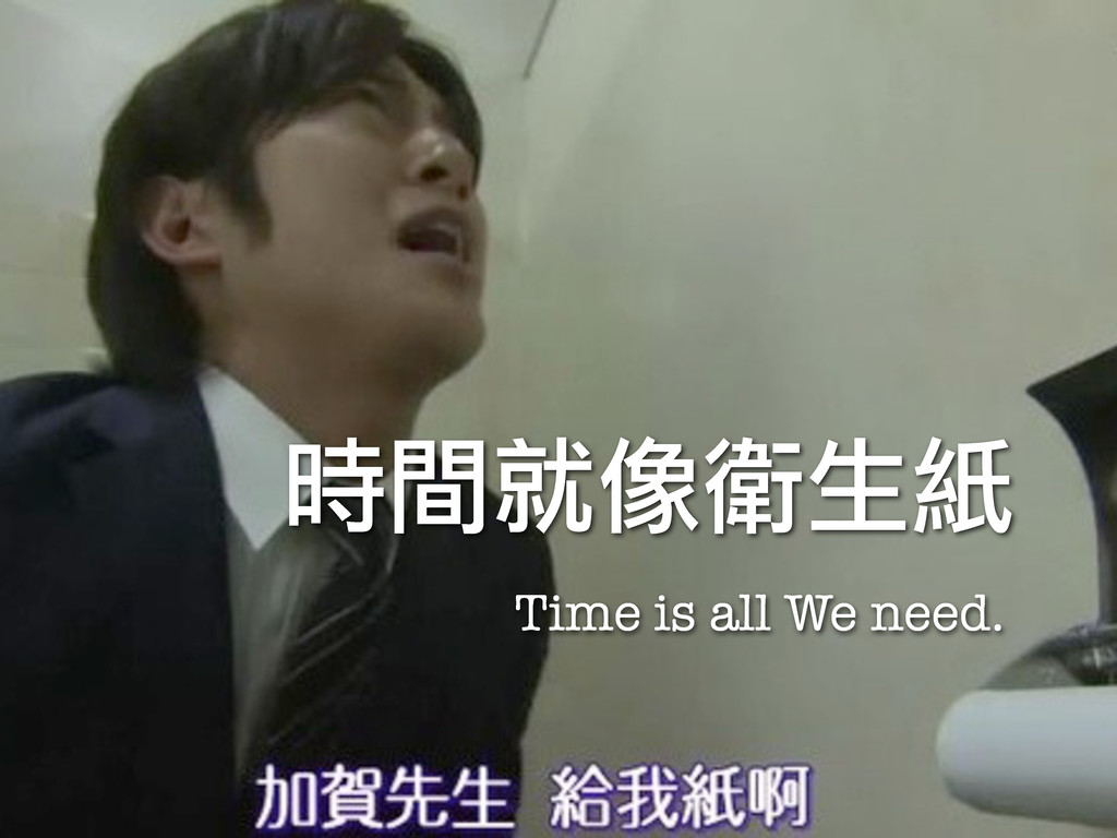 Time is all We need. 時間就像衛生紙