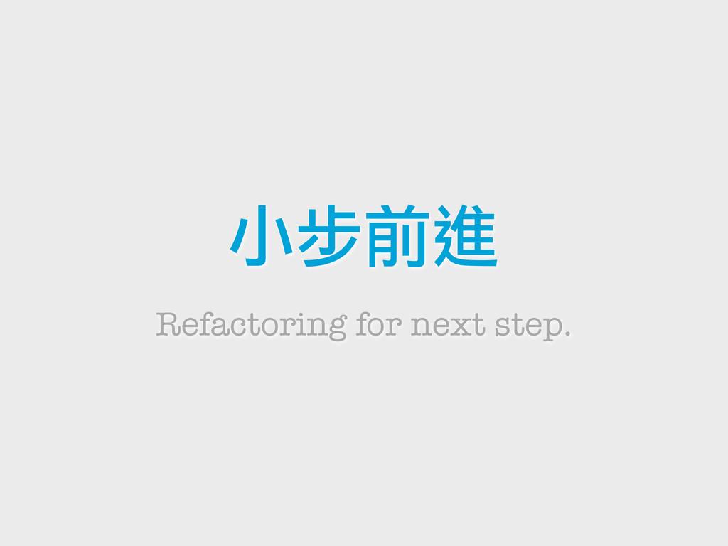 小步前進 Refactoring for next step.
