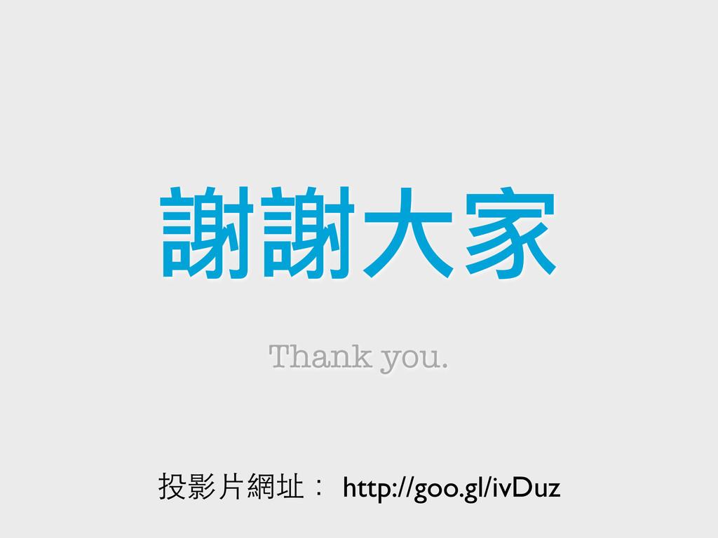謝謝大家 Thank you. 投影片網址: http://goo.gl/ivDuz