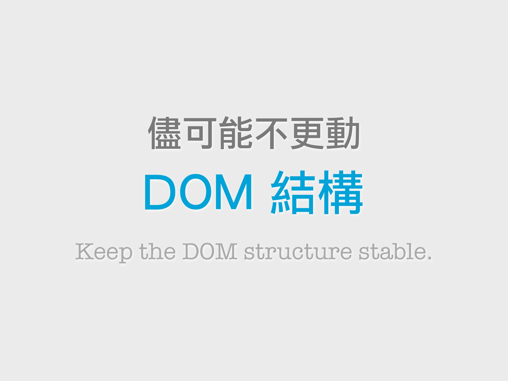 Keep the DOM structure stable. 儘可能不更動 DOM 結構