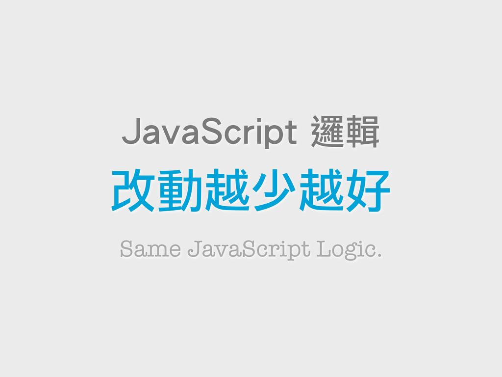 Same JavaScript Logic. JavaScript 邏輯 改動越少越好