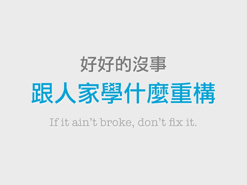 好好的沒事 跟人家學什麼重構 If it ain't broke, don't fix it.