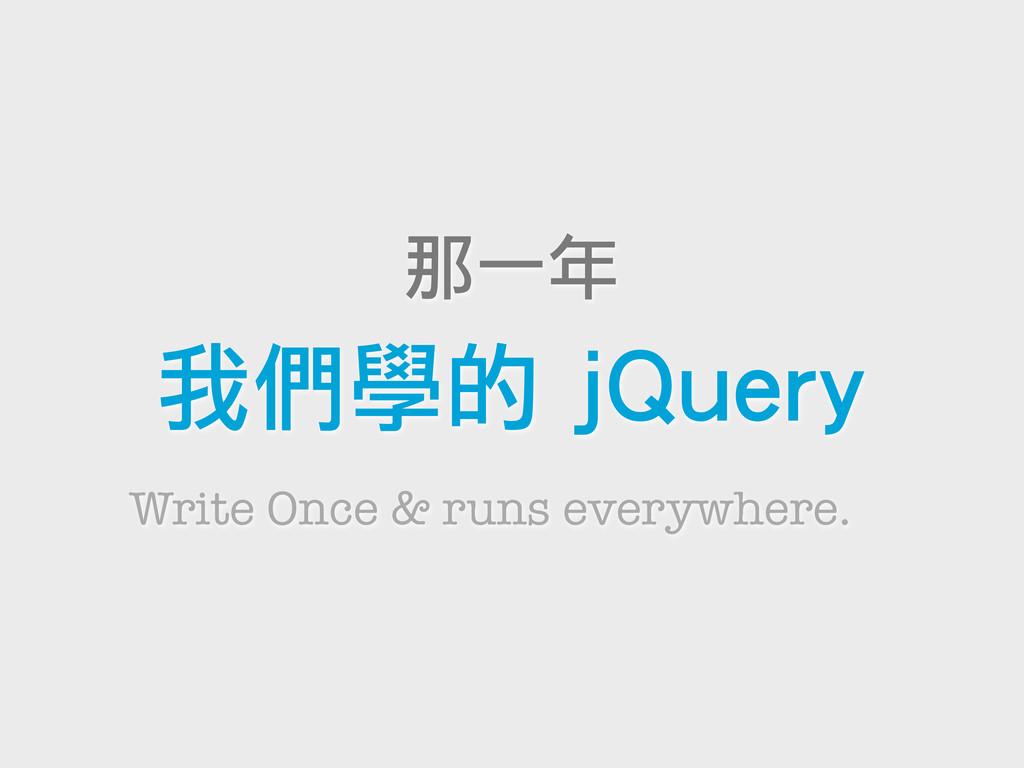 那一年 我們學的 jQuery Write Once & runs everywhere.