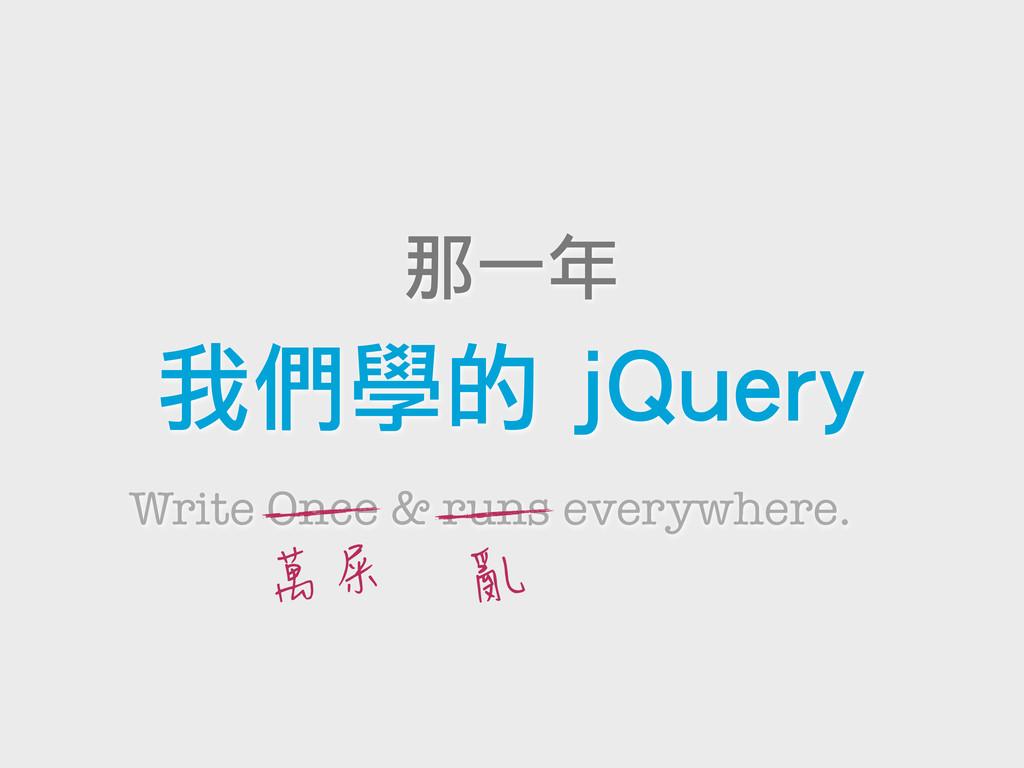 那一年 我們學的 jQuery Write Once & runs everywhere. 萬...