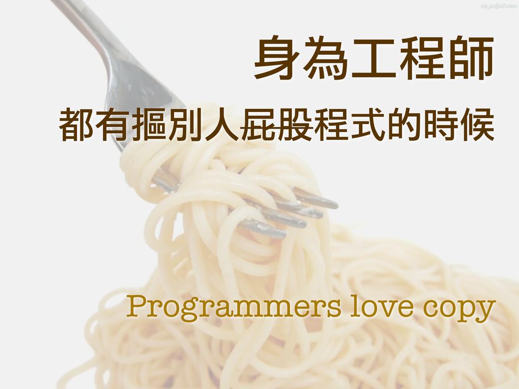 身為工程師 都有摳別人屁股程式的時候 Programmers love copy