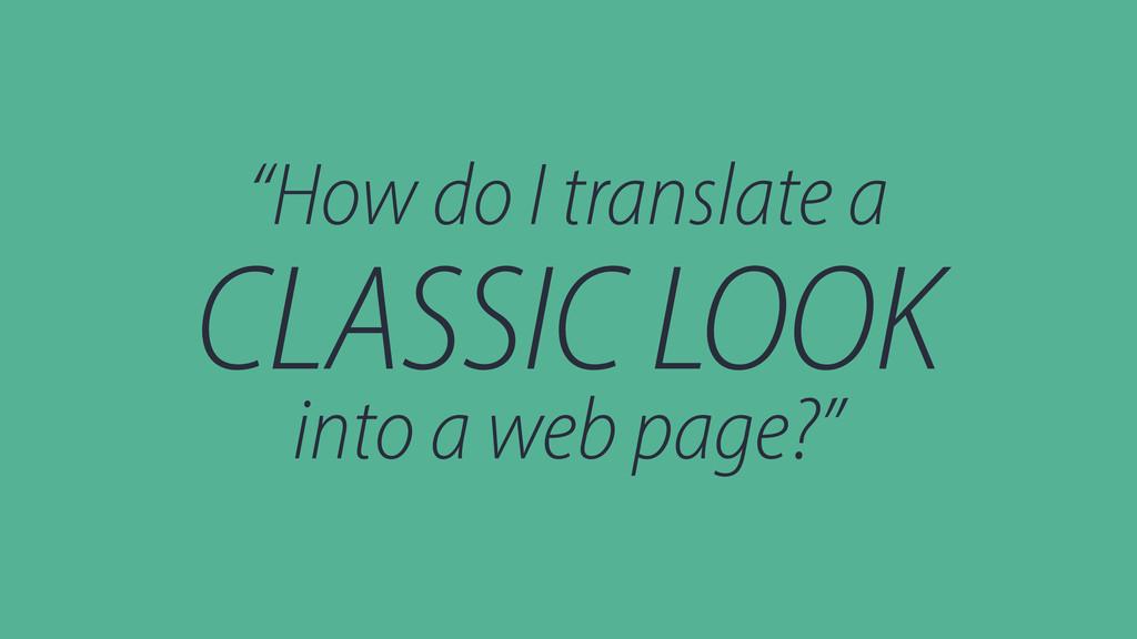 """""""How do I translate a CLASSIC LOOK into a web p..."""